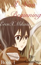 A New Beginning (ErenxMikasa) Book 1 (Completed) by -Gumby-
