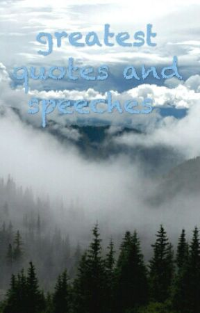 Greatest quotes and speeches by crazy_cucumber98