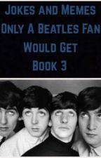Jokes and Memes Only A Beatles Fan Would Get Book 3 by adayinthelifeofjohn