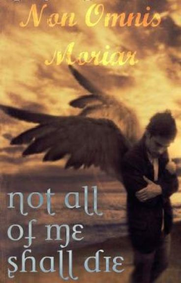 Not All Of Me Shall Die (Non Omnis Moriar)