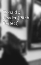 Donald x Reader (Pitch Perfect) by rosyhaze