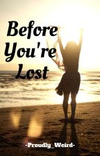Before You're Lost COMPLETED! by Proudly_Weird