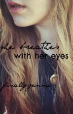 she breathes with her eyes by finallyjenna