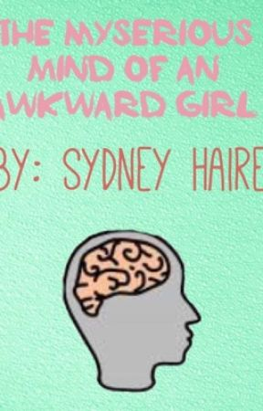 The Mysterious Mind of an Awkward Girl by sydney052504