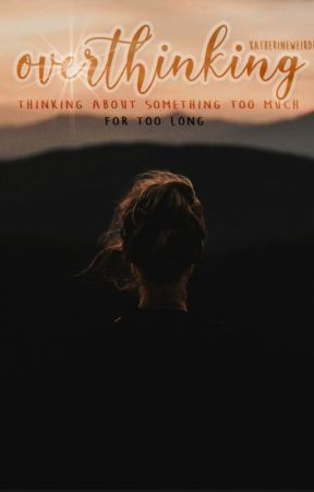 Overthinking by katherineweirdie