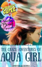 The Crazy Adventures of Aqua Girl by awritercalledemma
