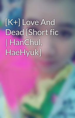 [K+] Love And Dead [Short fic | HanChul, HaeHyuk]