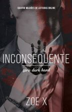 INCONSEQUENTE - SÉRIE DARK HAND - VOL II [COMPLETO ATÉ 31/1] by MyNameIsZoeX2
