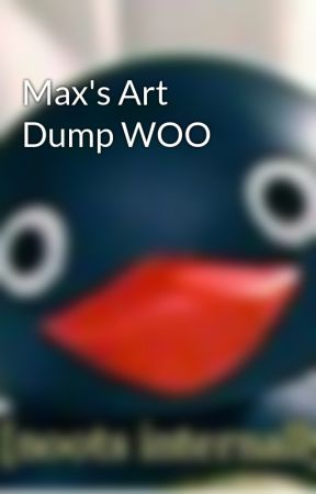Max's Art Dump WOO by GeekyShit