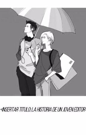 <INSERTAR TITULO: LA HISTORIA DE UN JOVEN EDITOR> by YunesckaMorenoGarcia