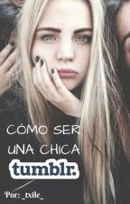 Cómo Ser Una Chica Tumblr. by _Txile_