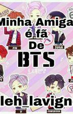 Minha Amiga é fã de BTS by Leh_Lavigne