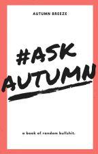 #AskAutumn : a book of random bullshit by Autumn_Breeze
