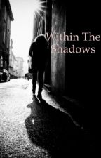 Within The Shadows by MrsWilkinson22