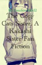 {COMPLETED} The Copy Cats Sister (Kakashi's Sister Fan Fic) by Yandere4life12