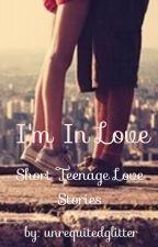 I'm In Love - Short Teenage Love Stories  by unrequitedglitter