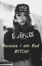 Because I am Bad BITCH! by StoryBadgurl