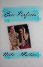 Eres perfecta. | Nitteo/Mattina by BERNAS_KOPE_SENSUAL
