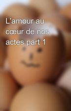 L'amour au cœur de nos actes part 1 by user26953480