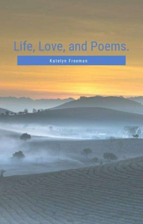 Life, Love, And Poems by katelynfreeman724