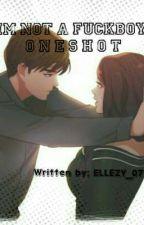 I'M NOT A FUCKBOY(ONE-SHOT)  by Ellezy_07