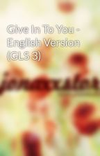 Give In To You - English Version (GLS 3) by jonaxx