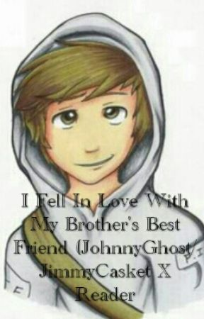 I Fell In Love With My Brother Best Friend (JohnnyGhost /JimmyCasketXReader) by SweetHeart14_VTfan
