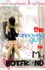 The Annoying Guy is My Boyfriend (ON HOLD) by musicismyheaven