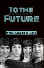 To The Future! (A Beatles Fan Fiction) by WhiteShadow12345