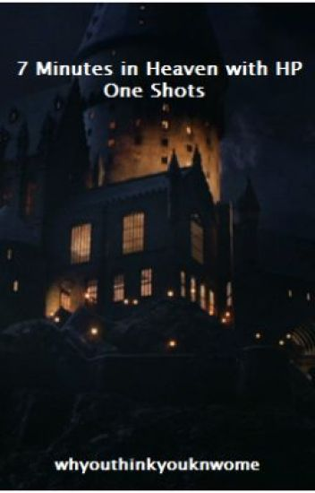7 Minutes in Heaven with HP One Shots - whyouthinkyouknowme - Wattpad