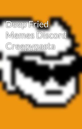 Deep Fried Memes Discord Creepypasta - literally the entire story