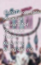 """(BangTwice)""""Taesana ,KookTzu ,jimina""""TÌNH YÊU TUỔI THANH XUÂN:Yêu Không dám nói by NiBosa"""