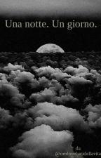 Una notte. Un giorno. by ombreelucidellavita
