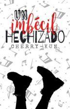Un imbécil hechizado by cherry-kun