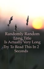 Randomly Random Long Title is Actually Very Long Try To Read This In 2 Seconds  by randomthings__