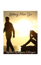 Letting Him Go (COMPLETED) by RachelRodriguezObreg
