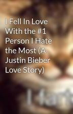 I Fell In Love With the #1 Person I Hate the Most (A Justin Bieber Love Story) by percabeth4eva159