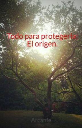 Todo para protegerla: El origen. by Arcanfe