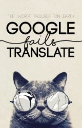 The Great Google Translate (Fails.) |✔ by ChasingFireBadlander