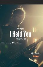 When I Held you I let you go // A Luke Hemmings Fanfiction by Brook10101