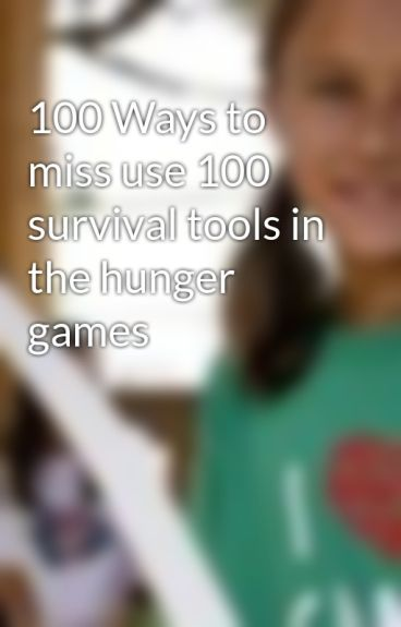 100 Ways to miss use 100 survival tools in the hunger games by ClarissaEverdeen