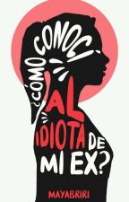 ¿Como Conocí Al Idiota De Mi Ex? by Mayabriri