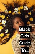 Black Girls Guide To.. by MelaninForTheWin