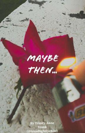 Maybe Then... by treadlightlychild