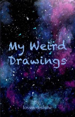 My weird drawings by loveroseshine