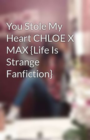 You Stole My Heart CHLOE X MAX {Life Is Strange Fanfiction} by Non-existentMist