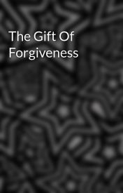 The Gift Of Forgiveness by gleigh1027
