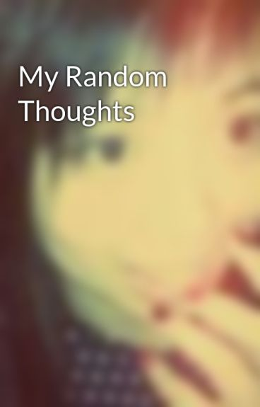 My Random Thoughts by SweetieImNormal