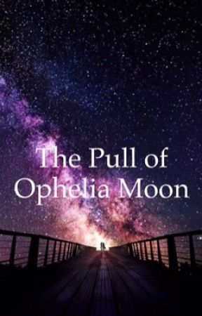 The Pull of Ophelia Moon by CatchingDaisies97