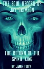 The Soul Record of Jay Grimson Book 1: The Return Of The Spirit King (On Hold)  by JamieTully
